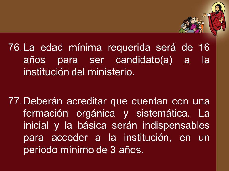 76.La edad mínima requerida será de 16 años para ser candidato(a) a la institución del ministerio. 77.Deberán acreditar que cuentan con una formación