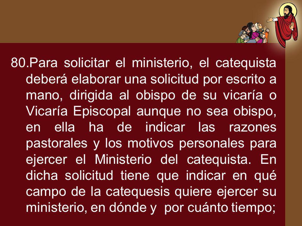 80.Para solicitar el ministerio, el catequista deberá elaborar una solicitud por escrito a mano, dirigida al obispo de su vicaría o Vicaría Episcopal