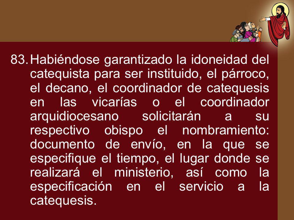 83.Habiéndose garantizado la idoneidad del catequista para ser instituido, el párroco, el decano, el coordinador de catequesis en las vicarías o el co