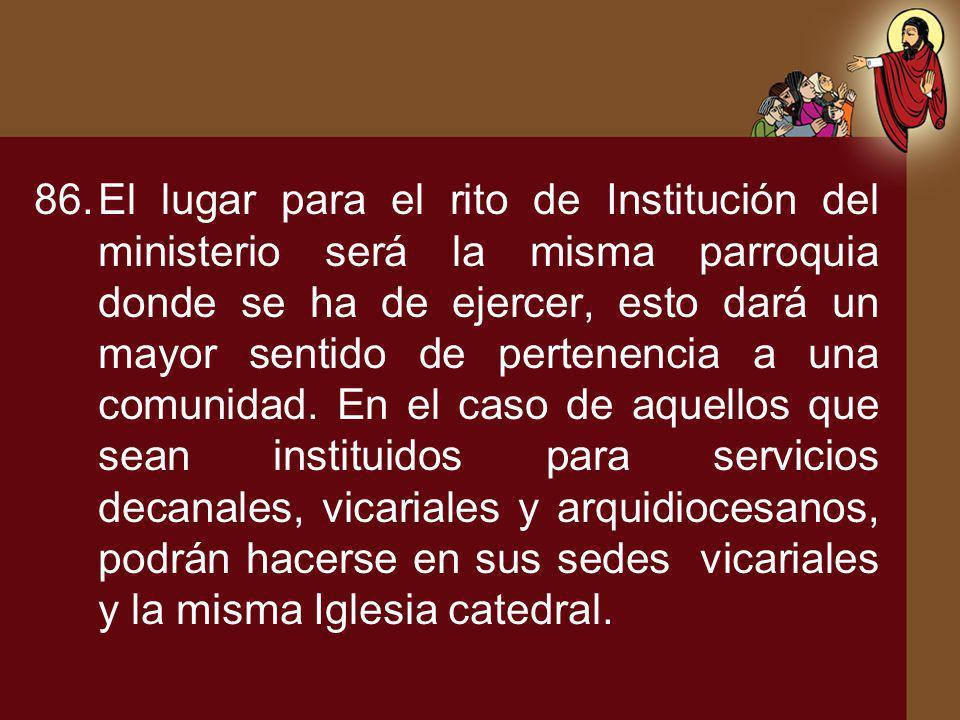86.El lugar para el rito de Institución del ministerio será la misma parroquia donde se ha de ejercer, esto dará un mayor sentido de pertenencia a una