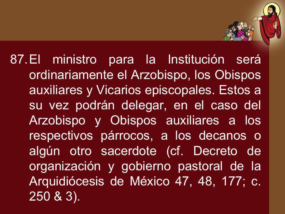 87.El ministro para la Institución será ordinariamente el Arzobispo, los Obispos auxiliares y Vicarios episcopales. Estos a su vez podrán delegar, en