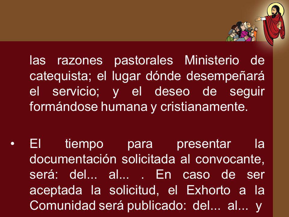 las razones pastorales Ministerio de catequista; el lugar dónde desempeñará el servicio; y el deseo de seguir formándose humana y cristianamente. El t