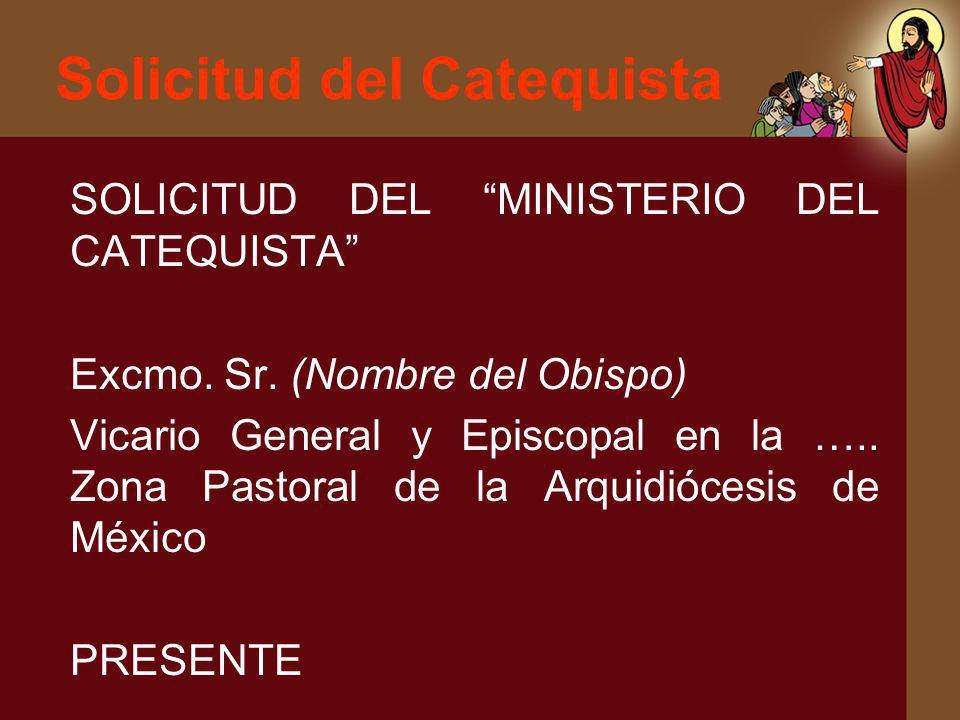 Solicitud del Catequista SOLICITUD DEL MINISTERIO DEL CATEQUISTA Excmo. Sr. (Nombre del Obispo) Vicario General y Episcopal en la ….. Zona Pastoral de