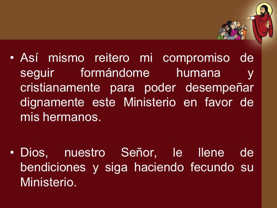 Así mismo reitero mi compromiso de seguir formándome humana y cristianamente para poder desempeñar dignamente este Ministerio en favor de mis hermanos