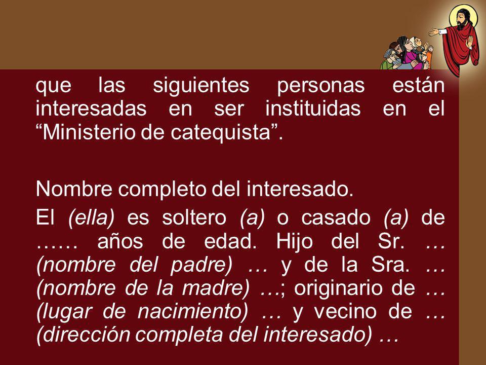 que las siguientes personas están interesadas en ser instituidas en el Ministerio de catequista. Nombre completo del interesado. El (ella) es soltero