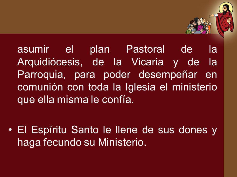 asumir el plan Pastoral de la Arquidiócesis, de la Vicaria y de la Parroquia, para poder desempeñar en comunión con toda la Iglesia el ministerio que