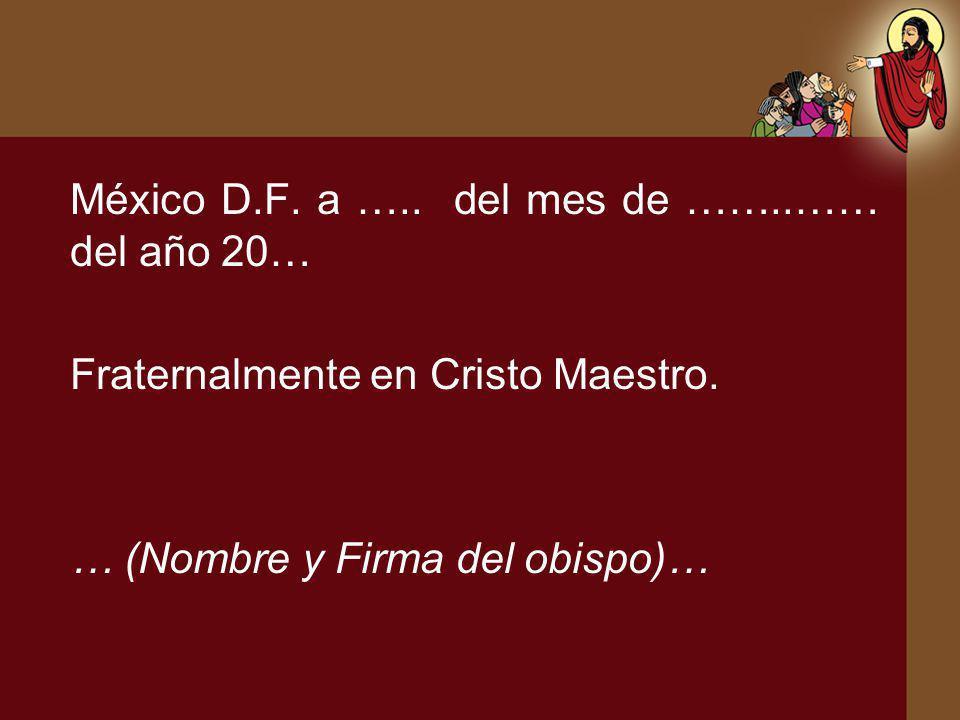 México D.F. a ….. del mes de ……..…… del año 20… Fraternalmente en Cristo Maestro. … (Nombre y Firma del obispo)…