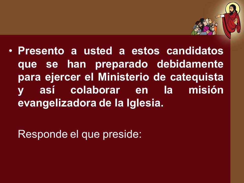 Presento a usted a estos candidatos que se han preparado debidamente para ejercer el Ministerio de catequista y así colaborar en la misión evangelizad