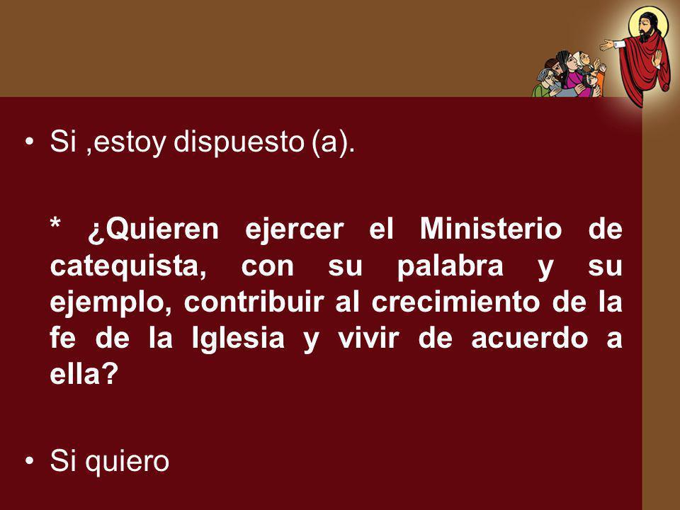 Si,estoy dispuesto (a). * ¿Quieren ejercer el Ministerio de catequista, con su palabra y su ejemplo, contribuir al crecimiento de la fe de la Iglesia