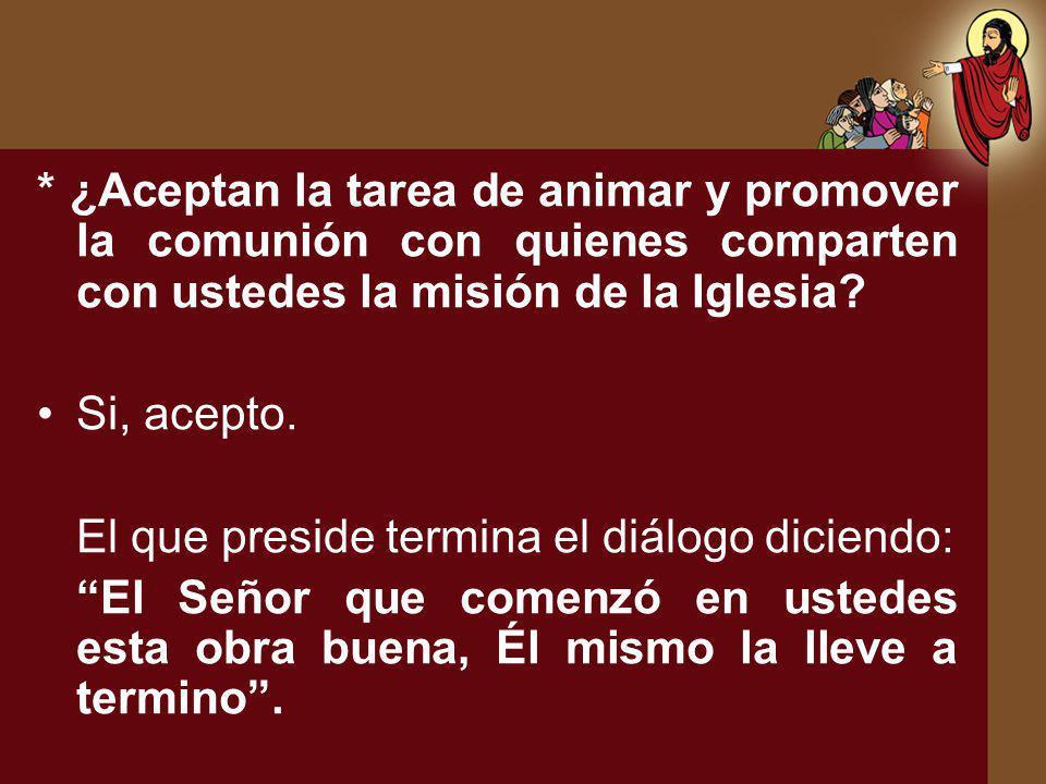 * ¿Aceptan la tarea de animar y promover la comunión con quienes comparten con ustedes la misión de la Iglesia? Si, acepto. El que preside termina el