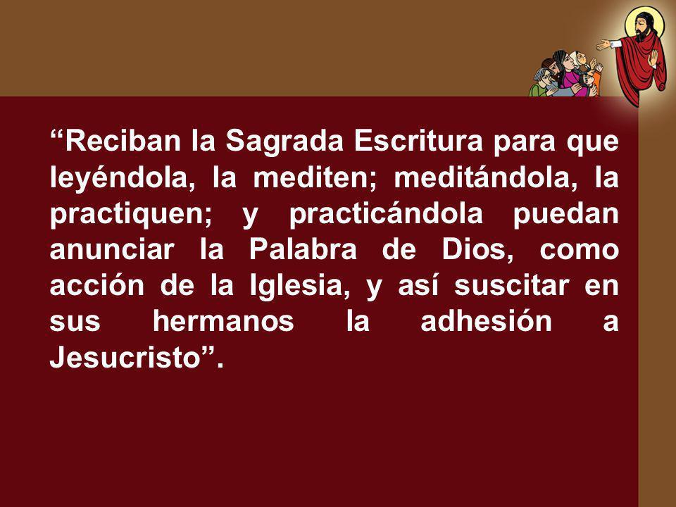 Reciban la Sagrada Escritura para que leyéndola, la mediten; meditándola, la practiquen; y practicándola puedan anunciar la Palabra de Dios, como acci