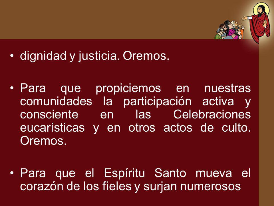 dignidad y justicia. Oremos. Para que propiciemos en nuestras comunidades la participación activa y consciente en las Celebraciones eucarísticas y en