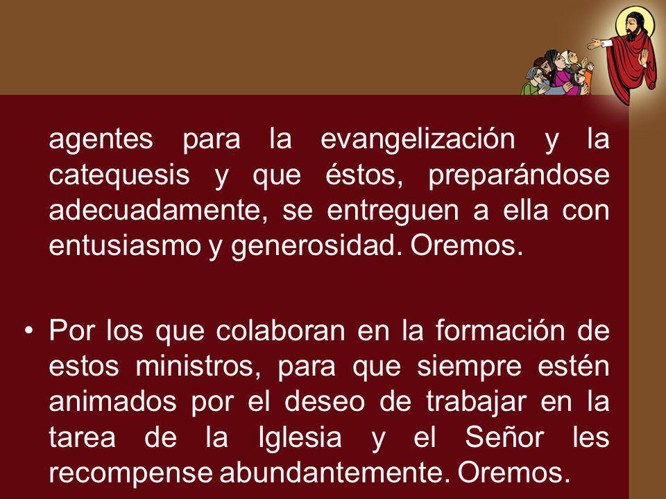 agentes para la evangelización y la catequesis y que éstos, preparándose adecuadamente, se entreguen a ella con entusiasmo y generosidad. Oremos. Por