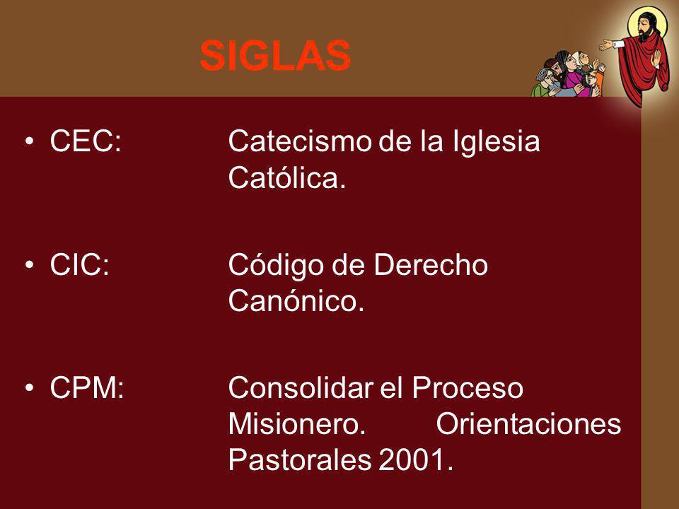 SIGLAS CEC:Catecismo de la Iglesia Católica. CIC:Código de Derecho Canónico. CPM:Consolidar el Proceso Misionero. Orientaciones Pastorales 2001.