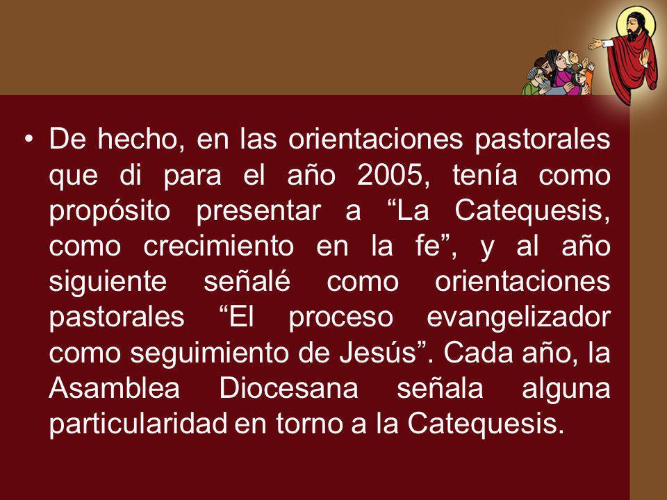 De hecho, en las orientaciones pastorales que di para el año 2005, tenía como propósito presentar a La Catequesis, como crecimiento en la fe, y al año