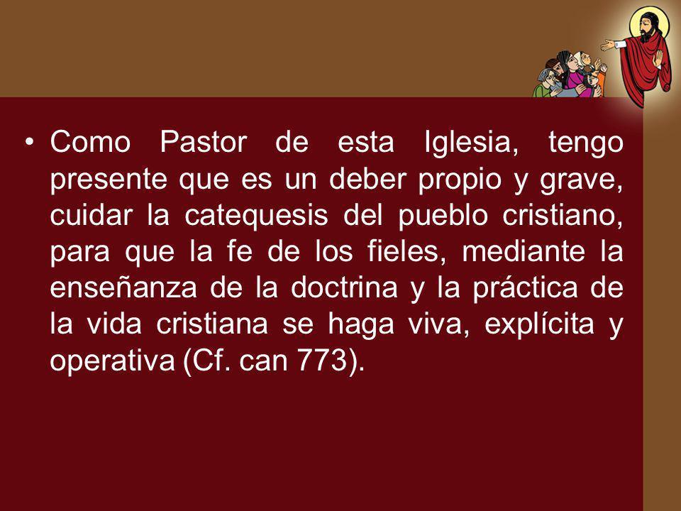 Como Pastor de esta Iglesia, tengo presente que es un deber propio y grave, cuidar la catequesis del pueblo cristiano, para que la fe de los fieles, m