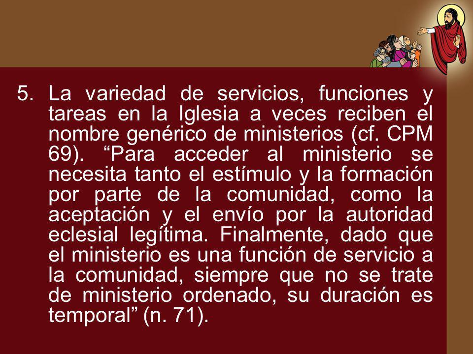 5.La variedad de servicios, funciones y tareas en la Iglesia a veces reciben el nombre genérico de ministerios (cf. CPM 69). Para acceder al ministeri