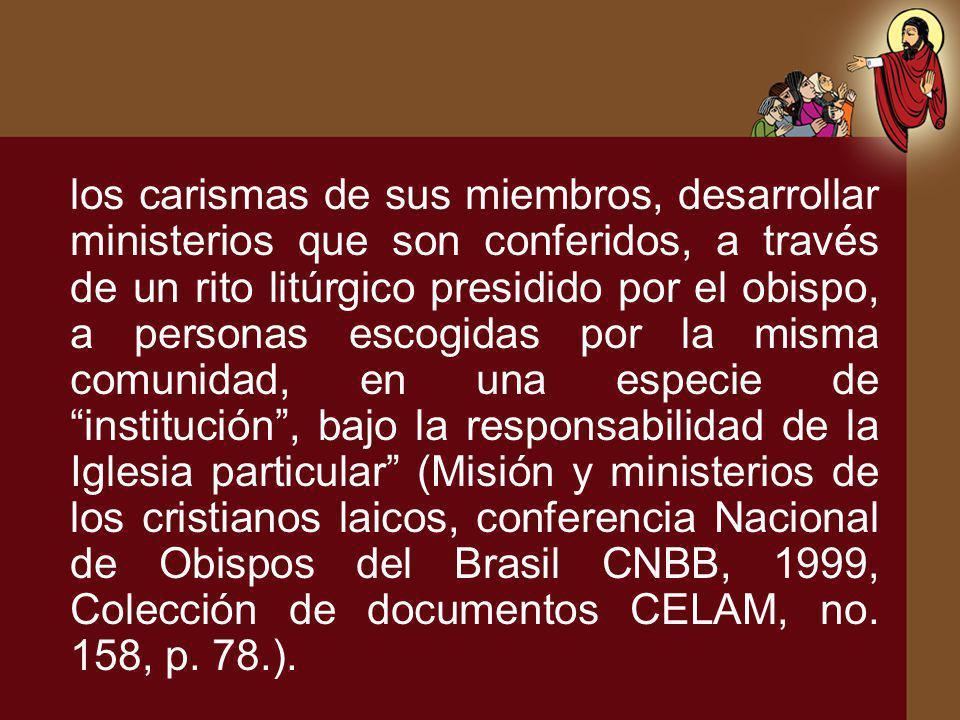 los carismas de sus miembros, desarrollar ministerios que son conferidos, a través de un rito litúrgico presidido por el obispo, a personas escogidas