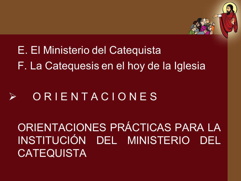 E. El Ministerio del Catequista F. La Catequesis en el hoy de la Iglesia O R I E N T A C I O N E S ORIENTACIONES PRÁCTICAS PARA LA INSTITUCIÓN DEL MIN