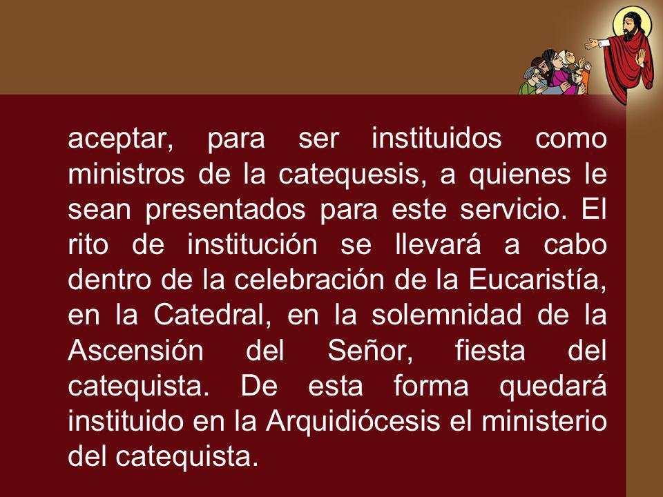 aceptar, para ser instituidos como ministros de la catequesis, a quienes le sean presentados para este servicio. El rito de institución se llevará a c