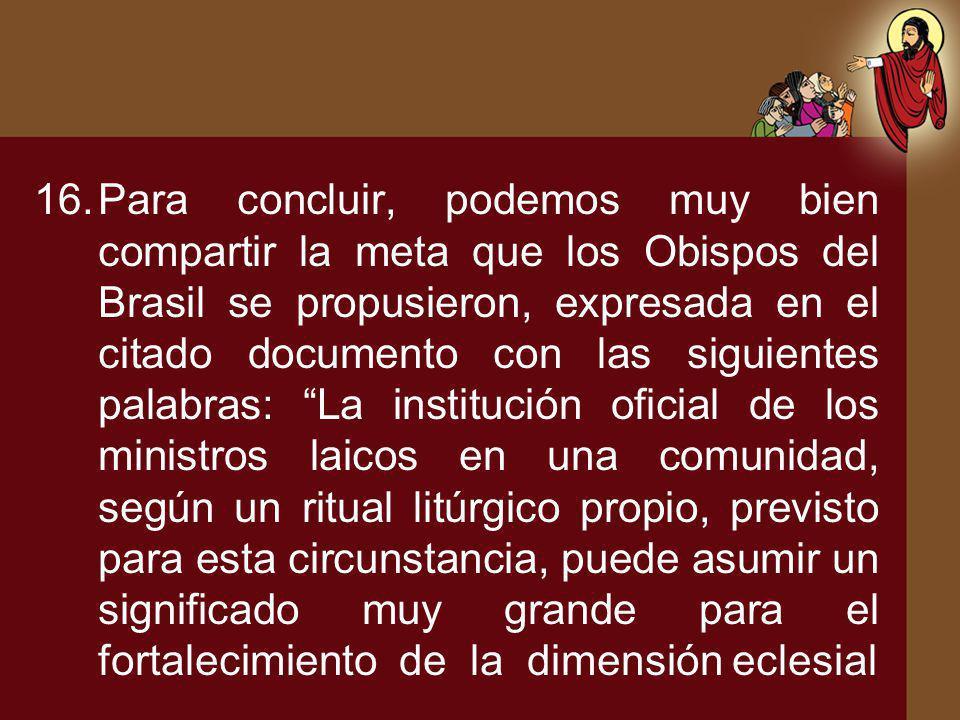 16.Para concluir, podemos muy bien compartir la meta que los Obispos del Brasil se propusieron, expresada en el citado documento con las siguientes pa