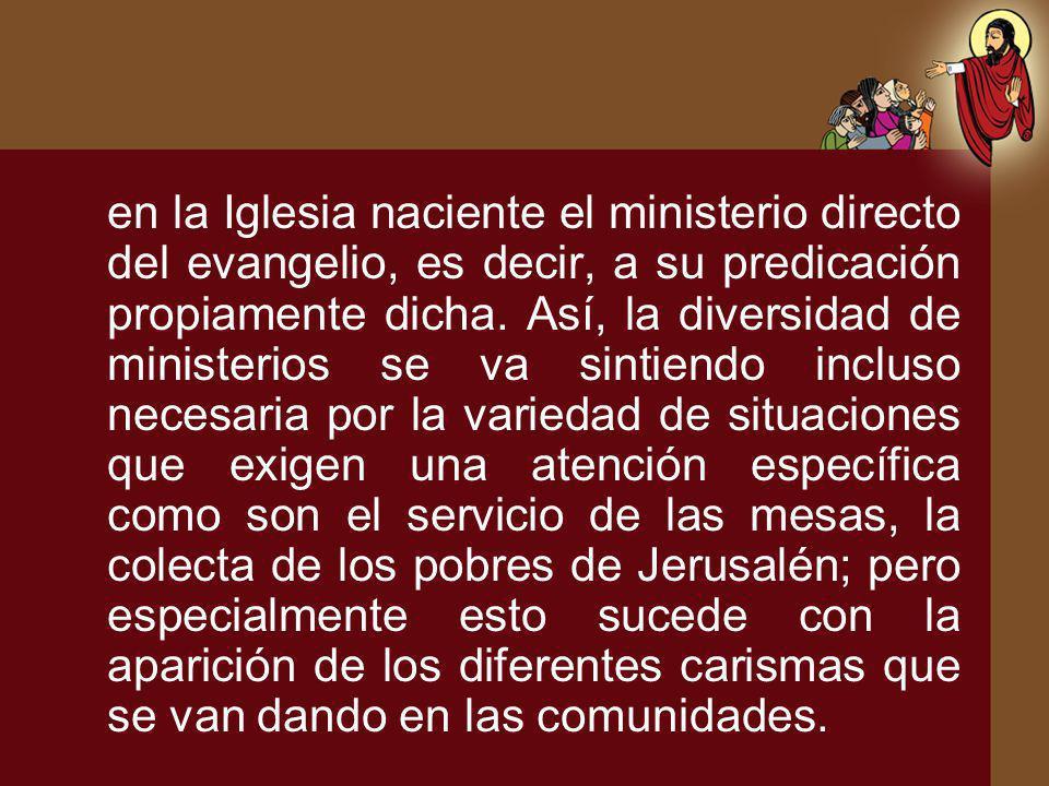 en la Iglesia naciente el ministerio directo del evangelio, es decir, a su predicación propiamente dicha. Así, la diversidad de ministerios se va sint