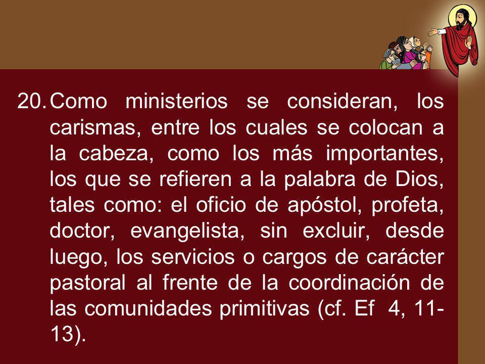 20.Como ministerios se consideran, los carismas, entre los cuales se colocan a la cabeza, como los más importantes, los que se refieren a la palabra d