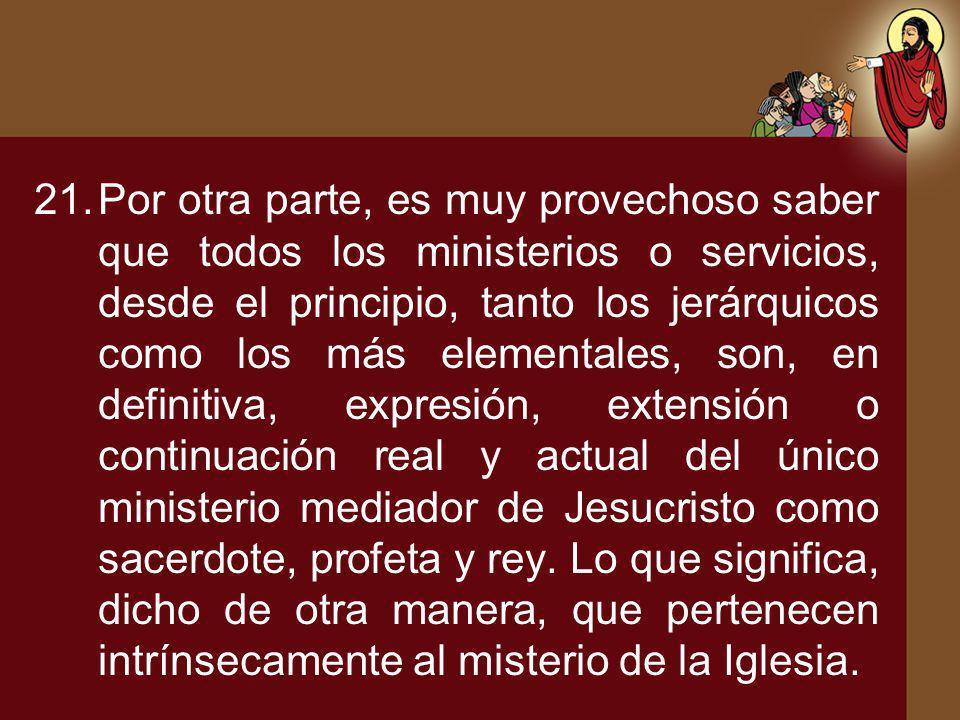 21.Por otra parte, es muy provechoso saber que todos los ministerios o servicios, desde el principio, tanto los jerárquicos como los más elementales,