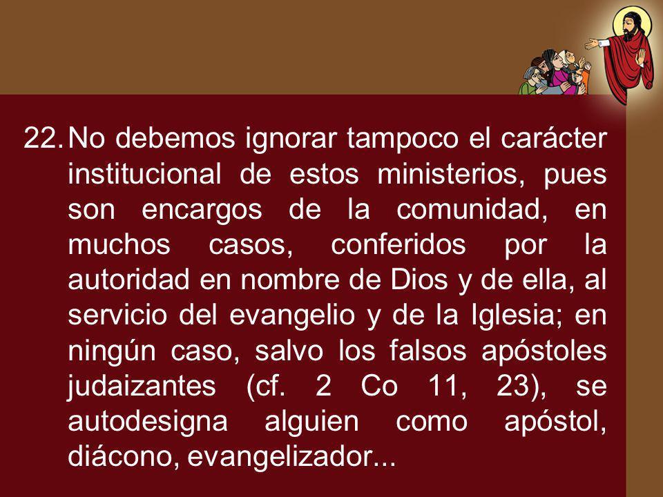 22.No debemos ignorar tampoco el carácter institucional de estos ministerios, pues son encargos de la comunidad, en muchos casos, conferidos por la au