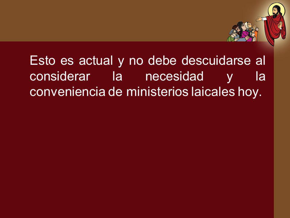 Esto es actual y no debe descuidarse al considerar la necesidad y la conveniencia de ministerios laicales hoy.