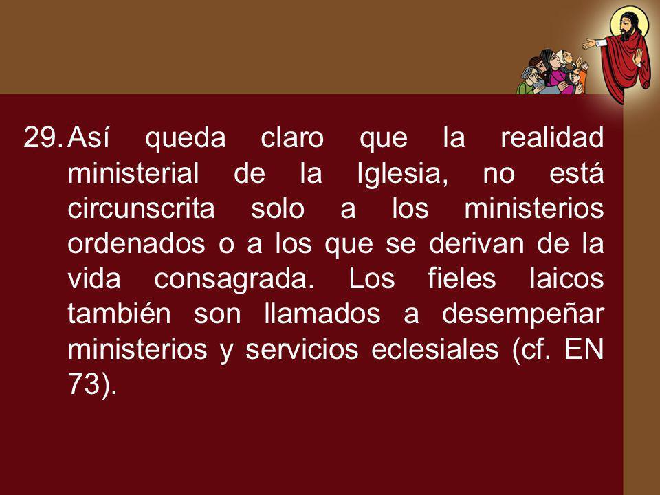 29.Así queda claro que la realidad ministerial de la Iglesia, no está circunscrita solo a los ministerios ordenados o a los que se derivan de la vida