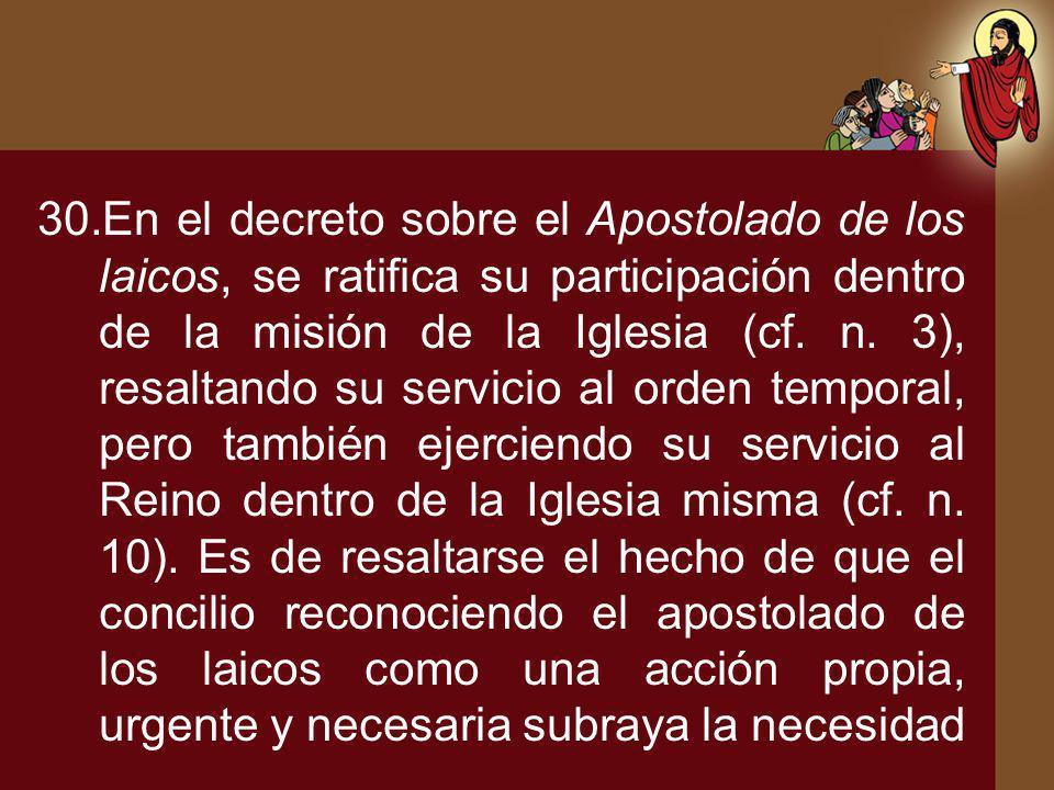 30.En el decreto sobre el Apostolado de los laicos, se ratifica su participación dentro de la misión de la Iglesia (cf. n. 3), resaltando su servicio