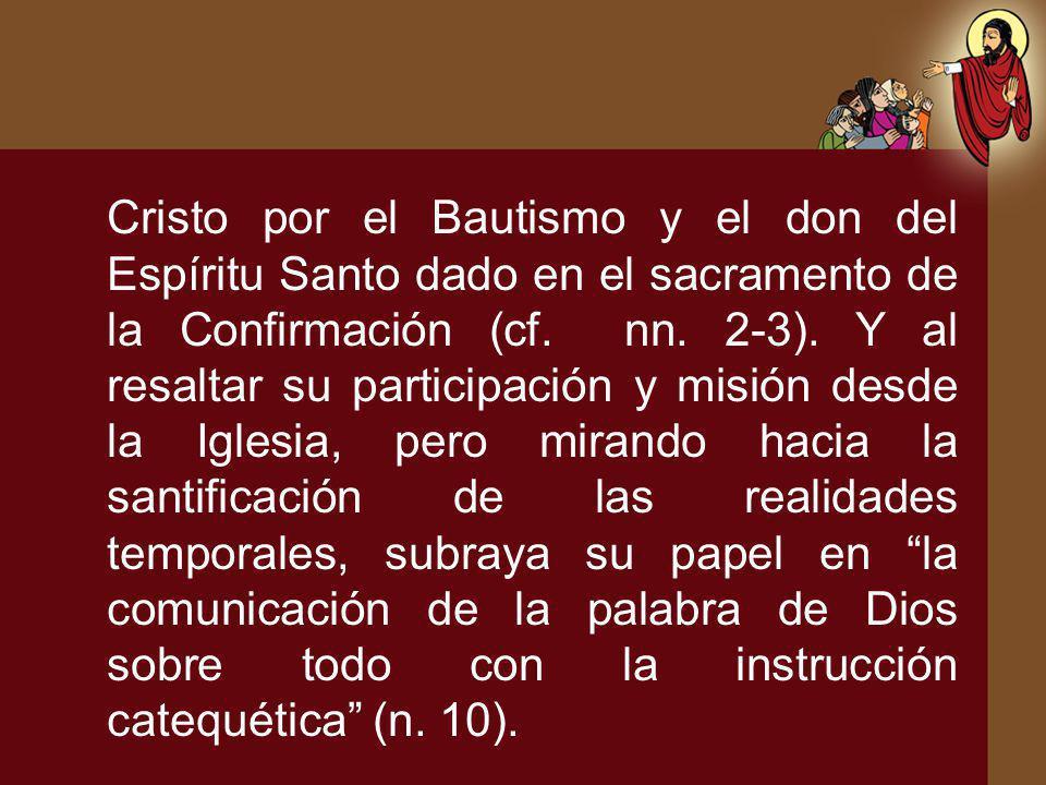Cristo por el Bautismo y el don del Espíritu Santo dado en el sacramento de la Confirmación (cf. nn. 2-3). Y al resaltar su participación y misión des