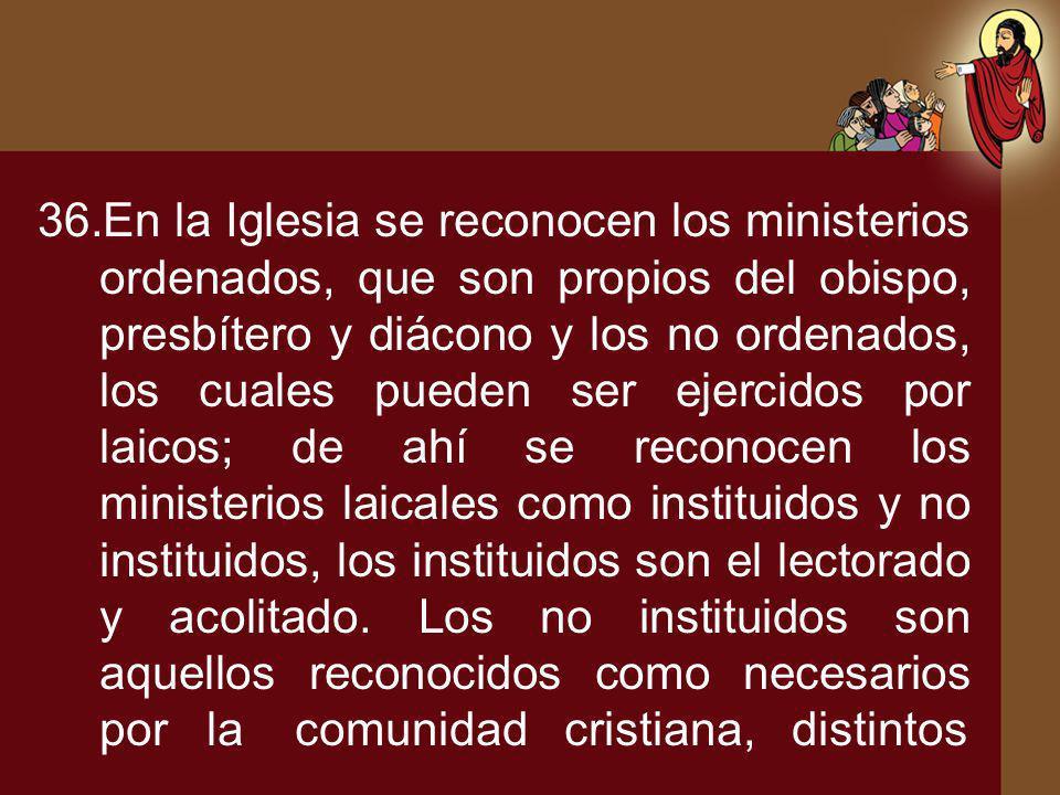 36.En la Iglesia se reconocen los ministerios ordenados, que son propios del obispo, presbítero y diácono y los no ordenados, los cuales pueden ser ej