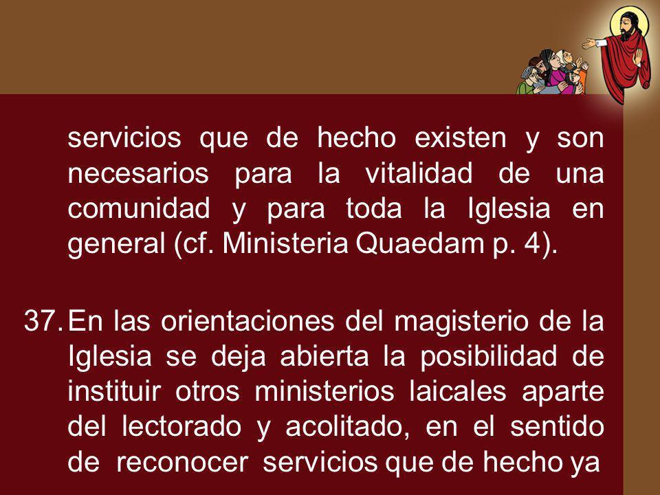 servicios que de hecho existen y son necesarios para la vitalidad de una comunidad y para toda la Iglesia en general (cf. Ministeria Quaedam p. 4). 37