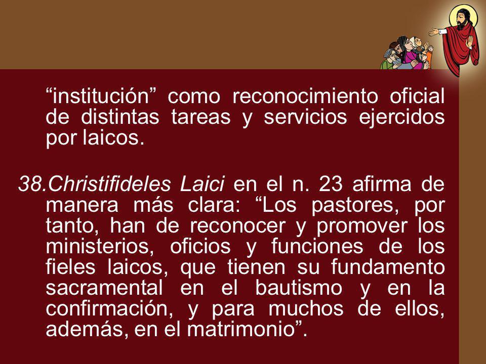 institución como reconocimiento oficial de distintas tareas y servicios ejercidos por laicos. 38.Christifideles Laici en el n. 23 afirma de manera más
