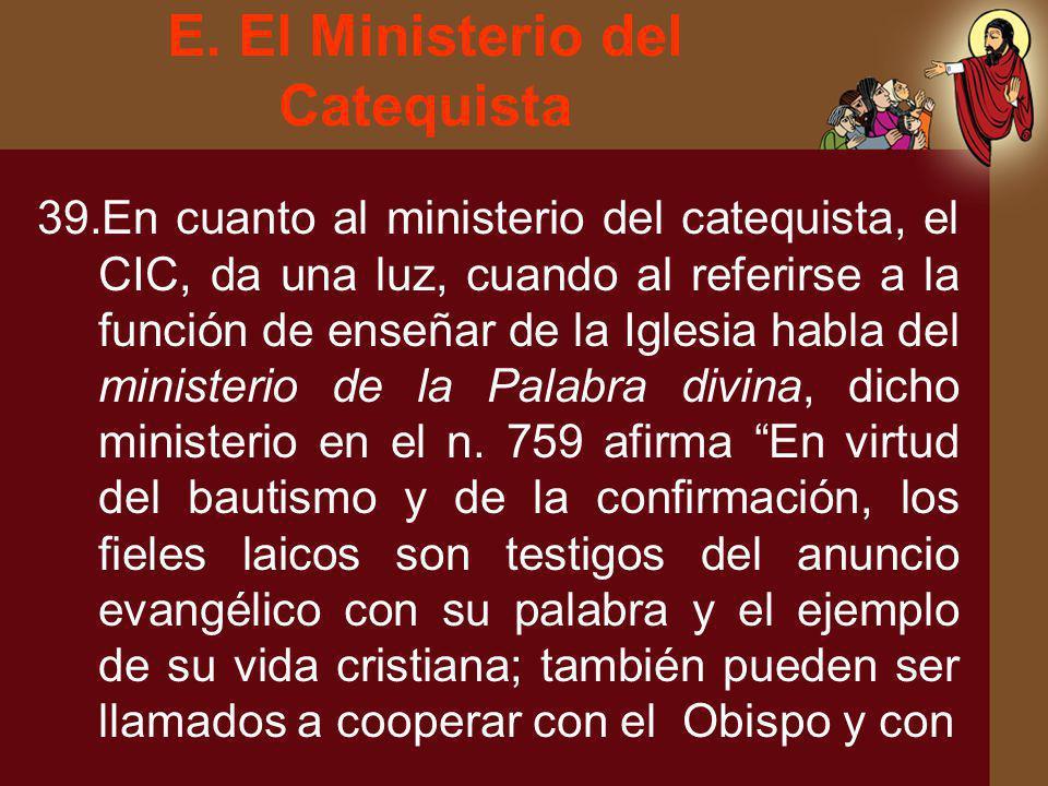 E. El Ministerio del Catequista 39.En cuanto al ministerio del catequista, el CIC, da una luz, cuando al referirse a la función de enseñar de la Igles