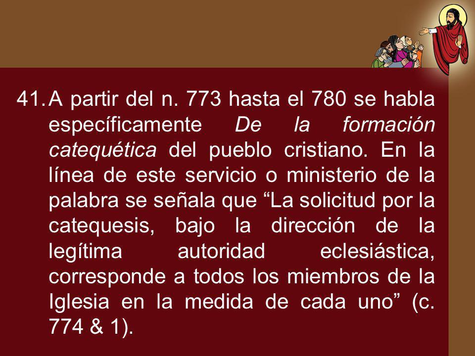 41.A partir del n. 773 hasta el 780 se habla específicamente De la formación catequética del pueblo cristiano. En la línea de este servicio o minister