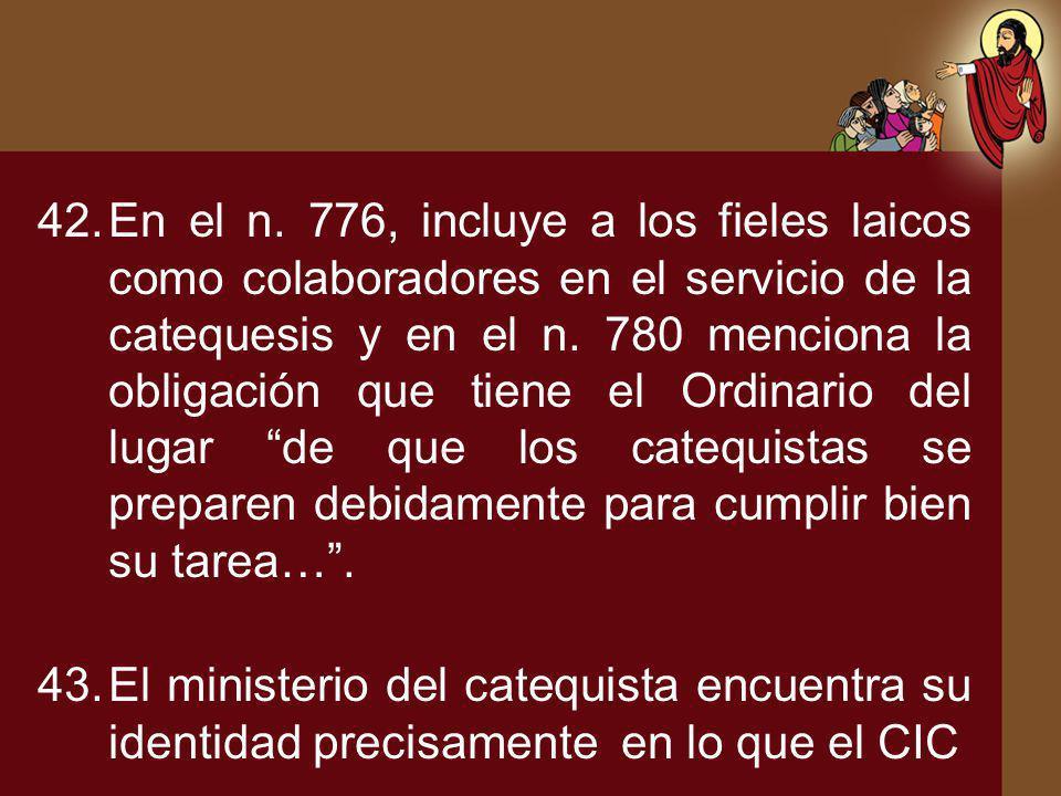 42.En el n. 776, incluye a los fieles laicos como colaboradores en el servicio de la catequesis y en el n. 780 menciona la obligación que tiene el Ord