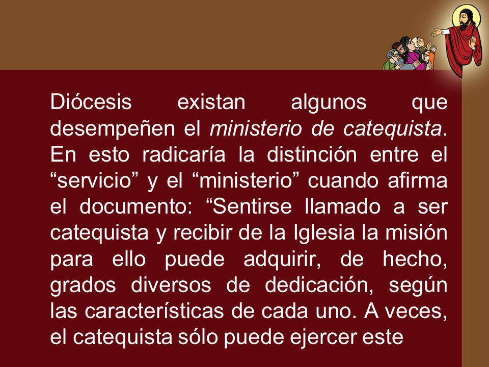 Diócesis existan algunos que desempeñen el ministerio de catequista. En esto radicaría la distinción entre el servicio y el ministerio cuando afirma e
