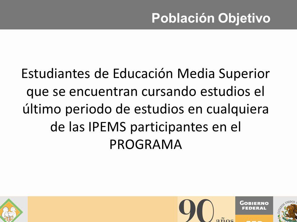 Población Objetivo Estudiantes de Educación Media Superior que se encuentran cursando estudios el último periodo de estudios en cualquiera de las IPEMS participantes en el PROGRAMA