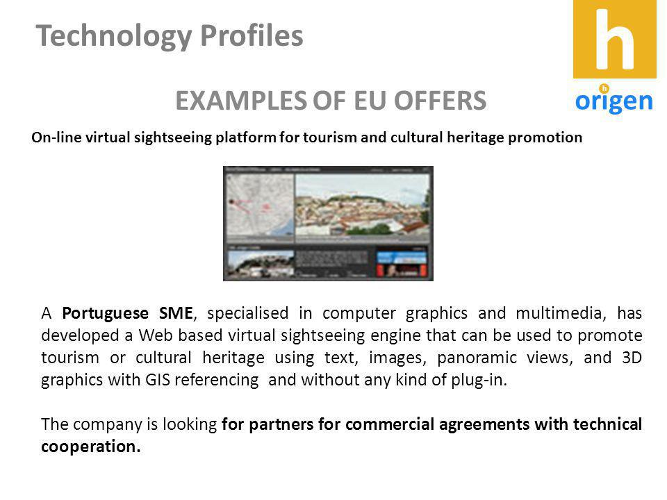 EXAMPLES OF EU OFFERS On-line virtual sightseeing platform for tourism and cultural heritage promotion A Portuguese SME, specialised in computer graphics and multimedia, has developed a Web based virtual sightseeing engine that can be used to promote tourism or cultural heritage using text, images, panoramic views, and 3D graphics with GIS referencing and without any kind of plug-in.