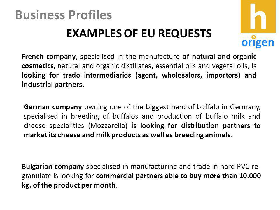 EXAMPLES OF EU REQUESTS French company, specialised in the manufacture of natural and organic cosmetics, natural and organic distillates, essential oils and vegetal oils, is looking for trade intermediaries (agent, wholesalers, importers) and industrial partners.