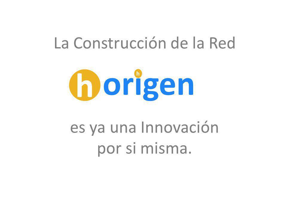 La Construcción de la Red es ya una Innovación por si misma. h origen h