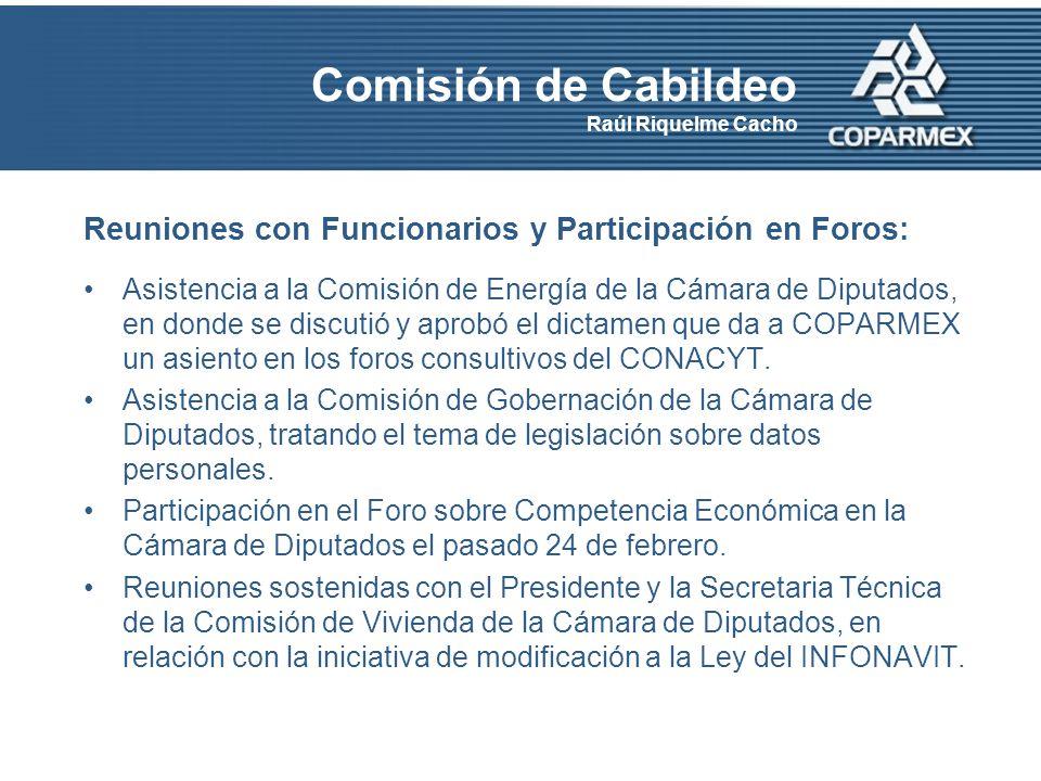 Comisión de Cabildeo Raúl Riquelme Cacho Reuniones con Funcionarios y Participación en Foros: Asistencia a la Comisión de Energía de la Cámara de Diputados, en donde se discutió y aprobó el dictamen que da a COPARMEX un asiento en los foros consultivos del CONACYT.