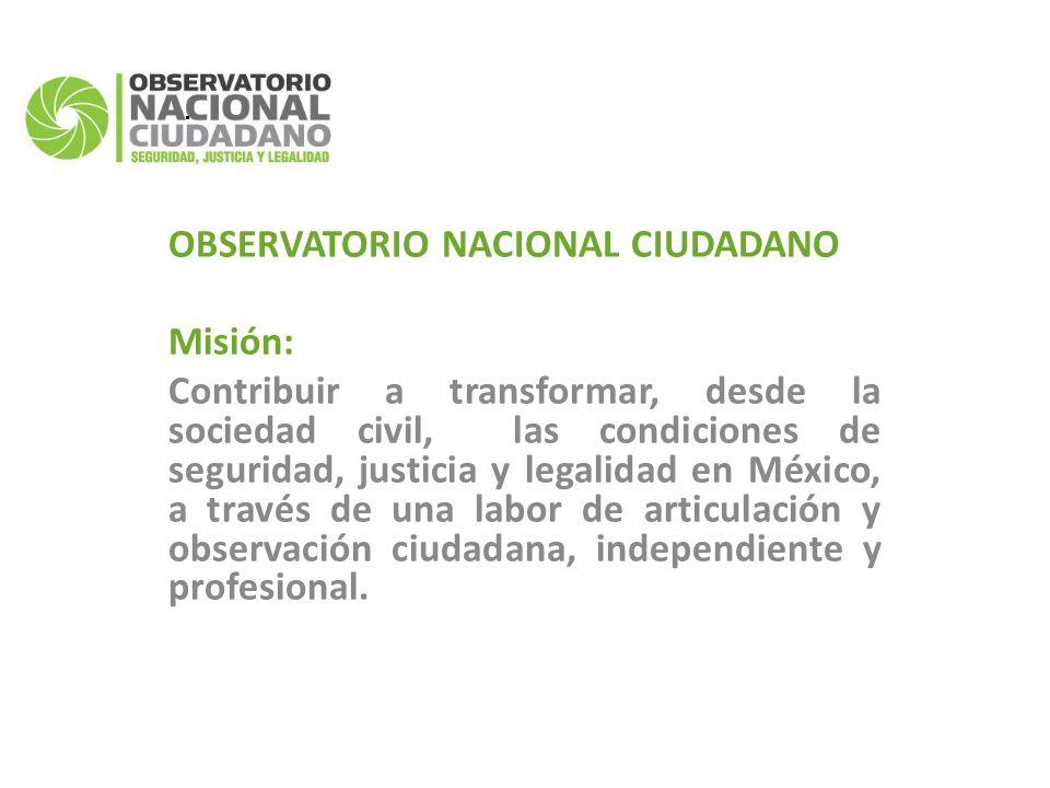 OBSERVATORIO NACIONAL CIUDADANO Misión: Contribuir a transformar, desde la sociedad civil, las condiciones de seguridad, justicia y legalidad en México, a través de una labor de articulación y observación ciudadana, independiente y profesional.