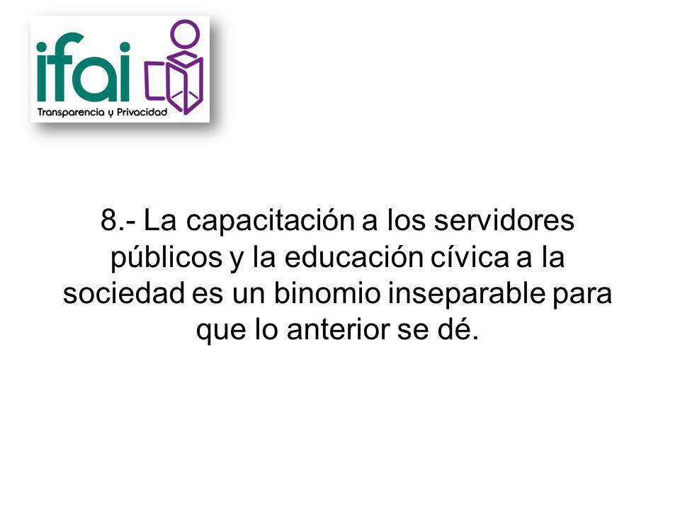 8.- La capacitación a los servidores públicos y la educación cívica a la sociedad es un binomio inseparable para que lo anterior se dé.