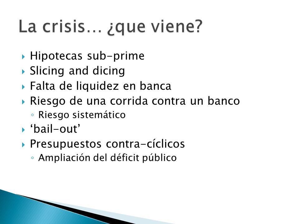 Hipotecas sub-prime Slicing and dicing Falta de liquidez en banca Riesgo de una corrida contra un banco Riesgo sistemático bail-out Presupuestos contra-cíclicos Ampliación del déficit público