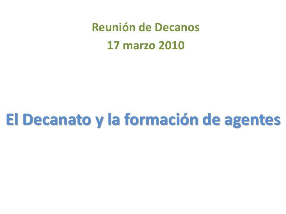 El Decanato y la formación de agentes Reunión de Decanos 17 marzo 2010