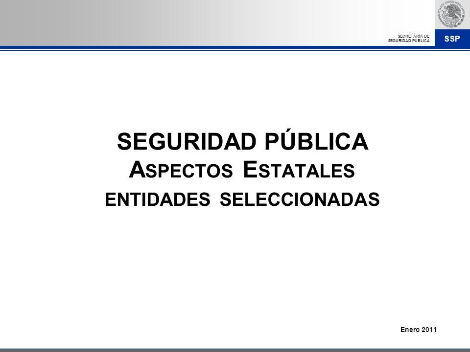 SSP SECRETARÍA DE SEGURIDAD PÚBLICA SEGURIDAD PÚBLICA A SPECTOS E STATALES ENTIDADES SELECCIONADAS Enero 2011